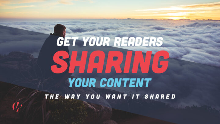 Get Readers Sharing Your Content the Way You Want It Shared!