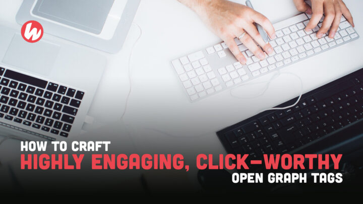 How to Craft Highly Engaging, Click-Worthy Open Graph Tags